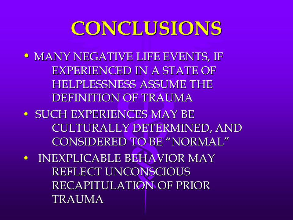 CONCLUSIONS MANY NEGATIVE LIFE EVENTS, IF EXPERIENCED IN A STATE OF HELPLESSNESS ASSUME THE DEFINITION OF TRAUMA.
