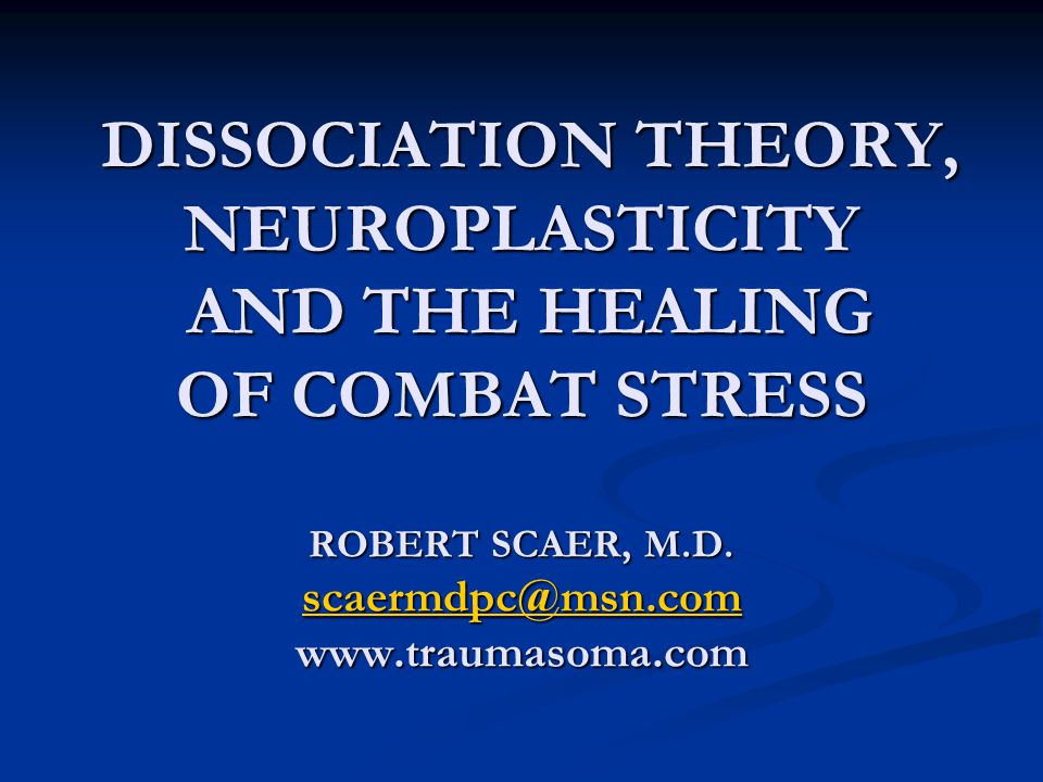 DISSOCIATION THEORY, NEUROPLASTICITY AND THE HEALING OF COMBAT STRESS ROBERT SCAER, M.D.