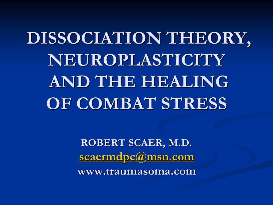 DISSOCIATION THEORY, NEUROPLASTICITY AND THE HEALING OF COMBAT STRESS ROBERT SCAER, M.D.