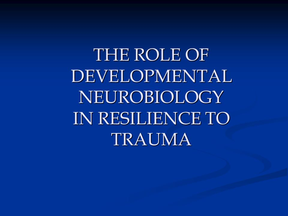 THE ROLE OF DEVELOPMENTAL NEUROBIOLOGY IN RESILIENCE TO TRAUMA