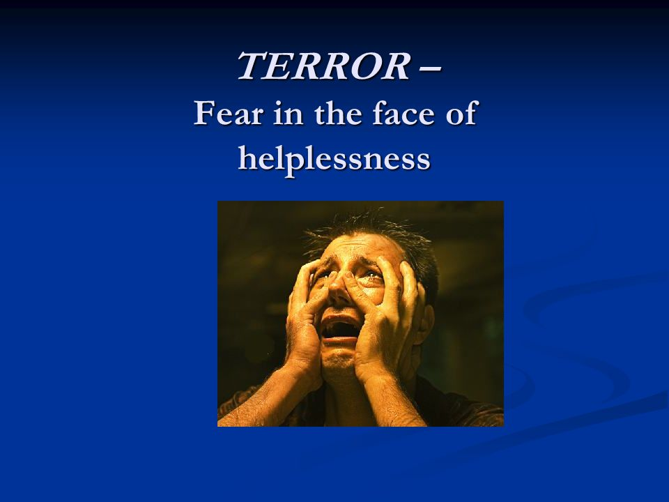 TERROR – Fear in the face of helplessness