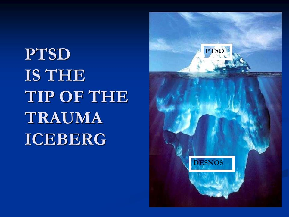 PTSD IS THE TIP OF THE TRAUMA ICEBERG
