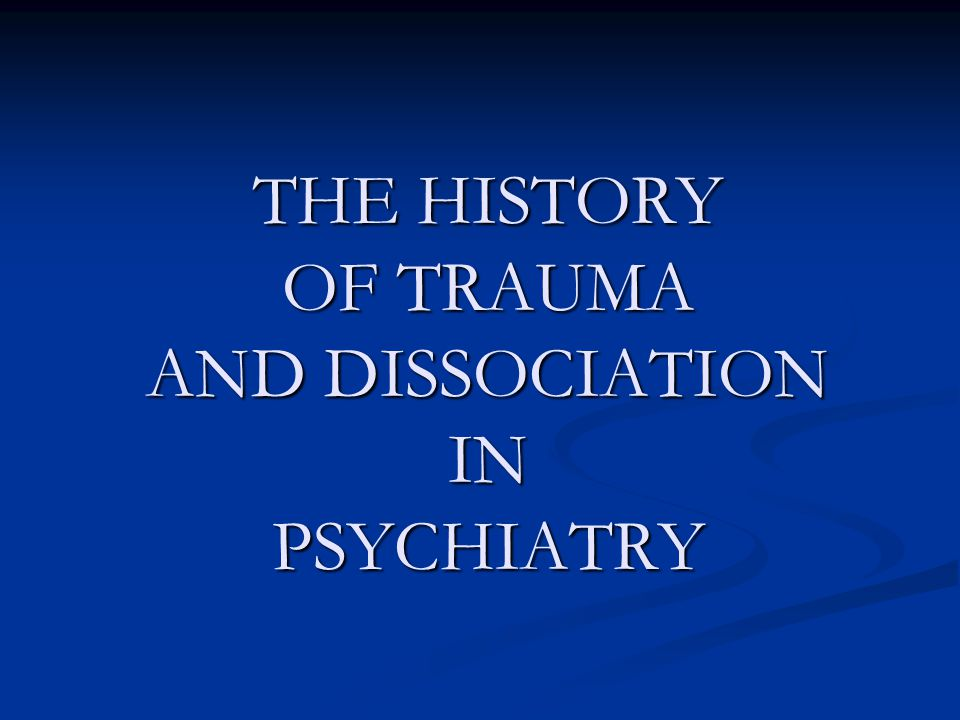 THE HISTORY OF TRAUMA AND DISSOCIATION IN PSYCHIATRY