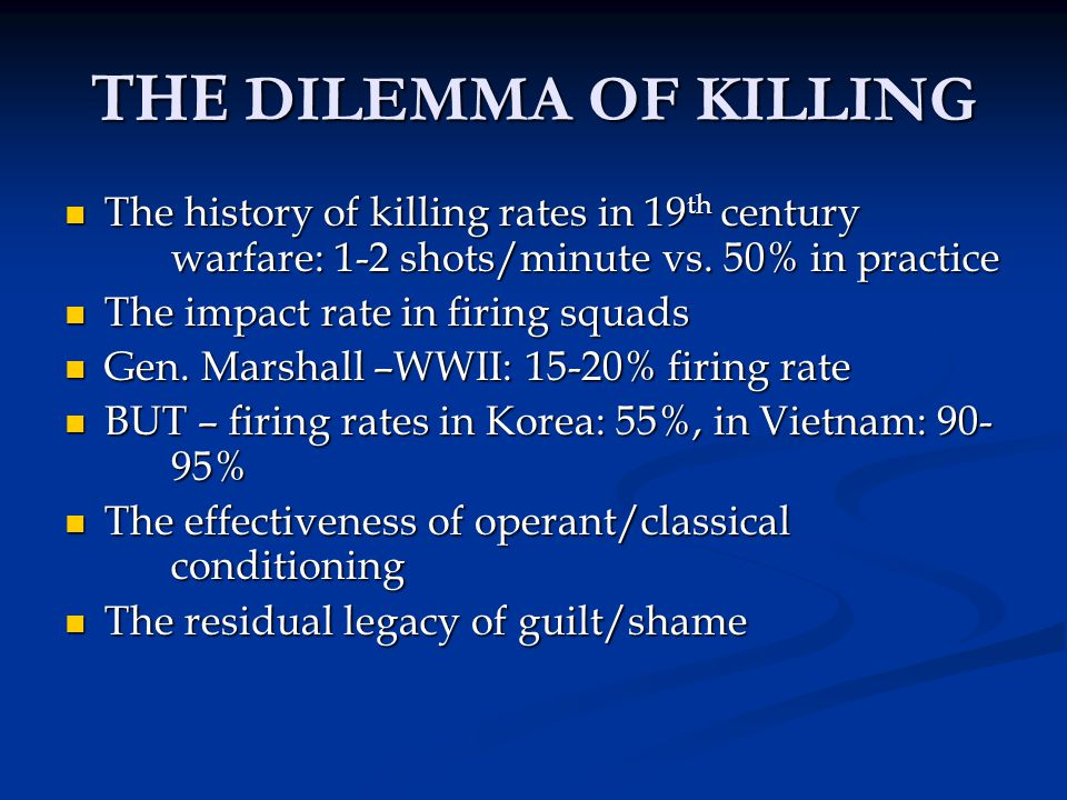THE DILEMMA OF KILLING The history of killing rates in 19th century warfare: 1-2 shots/minute vs. 50% in practice.