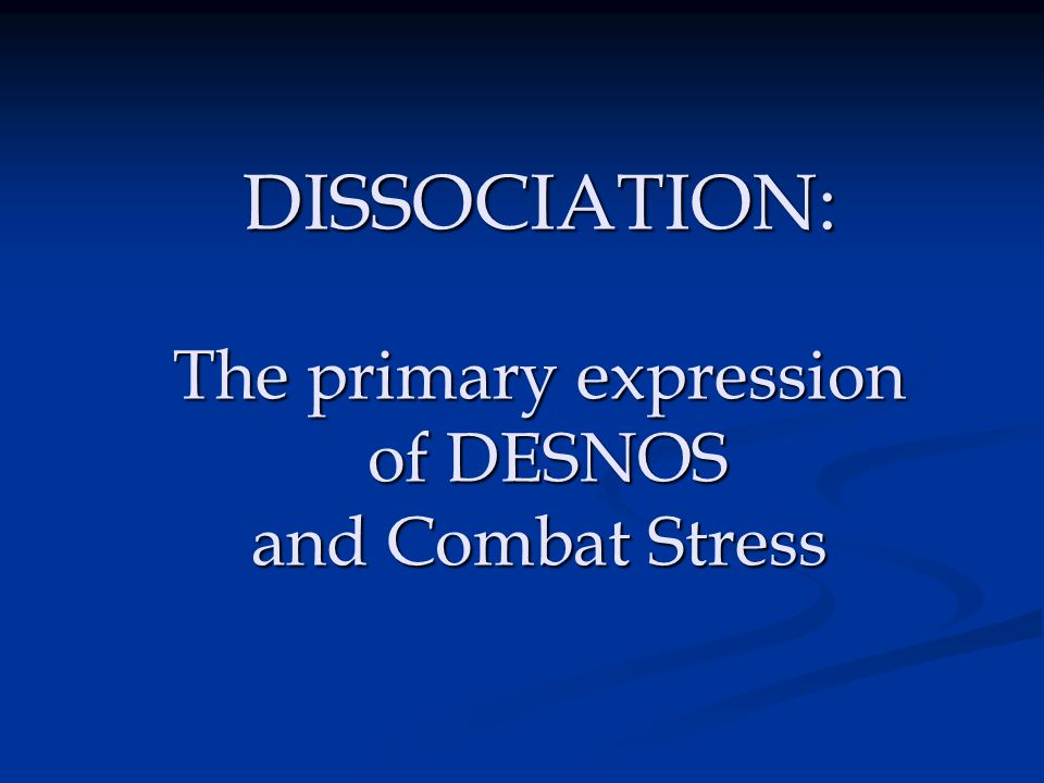 DISSOCIATION: The primary expression of DESNOS and Combat Stress