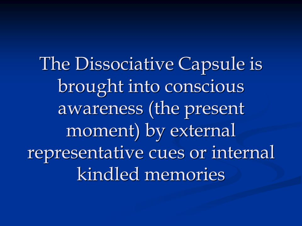 The Dissociative Capsule is brought into conscious awareness (the present moment) by external representative cues or internal kindled memories