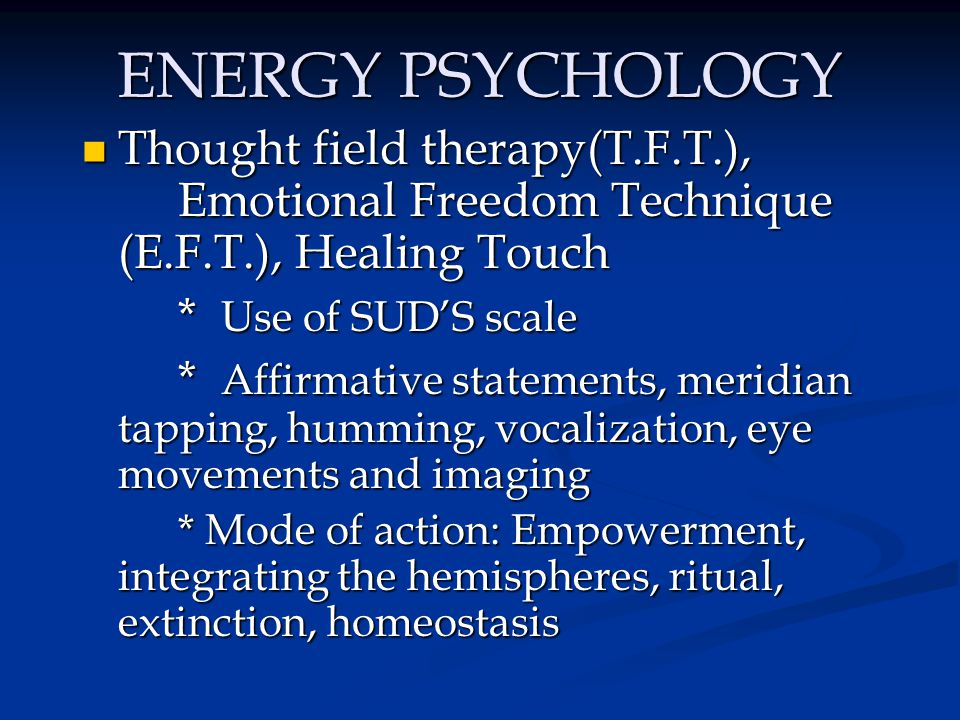 ENERGY PSYCHOLOGY Thought field therapy(T.F.T.), Emotional Freedom Technique (E.F.T.), Healing Touch.