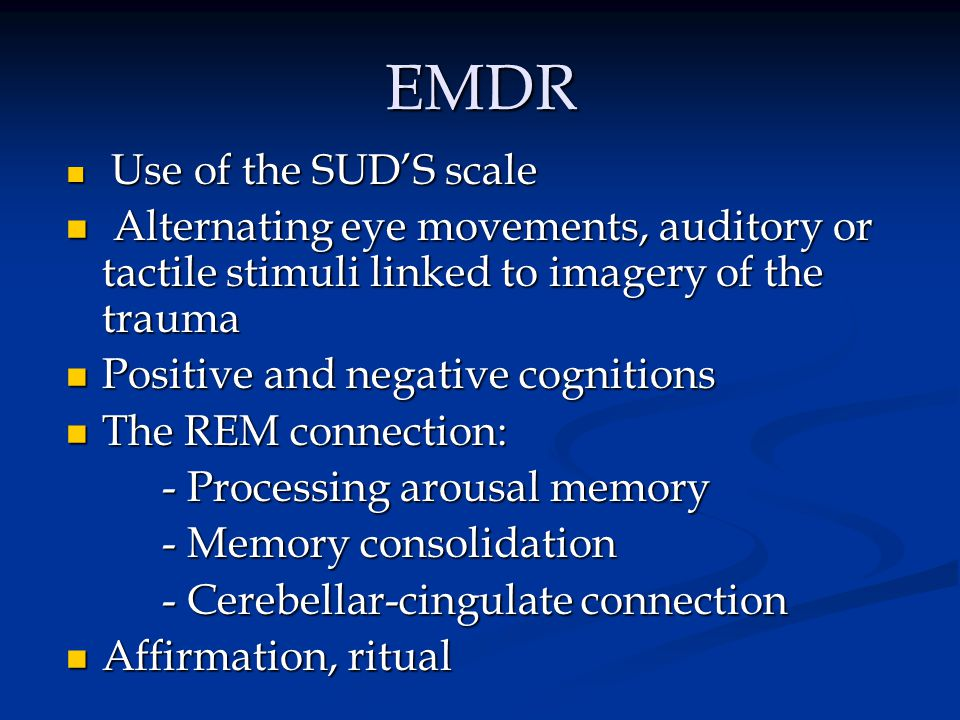 EMDR Use of the SUD'S scale. Alternating eye movements, auditory or tactile stimuli linked to imagery of the trauma.