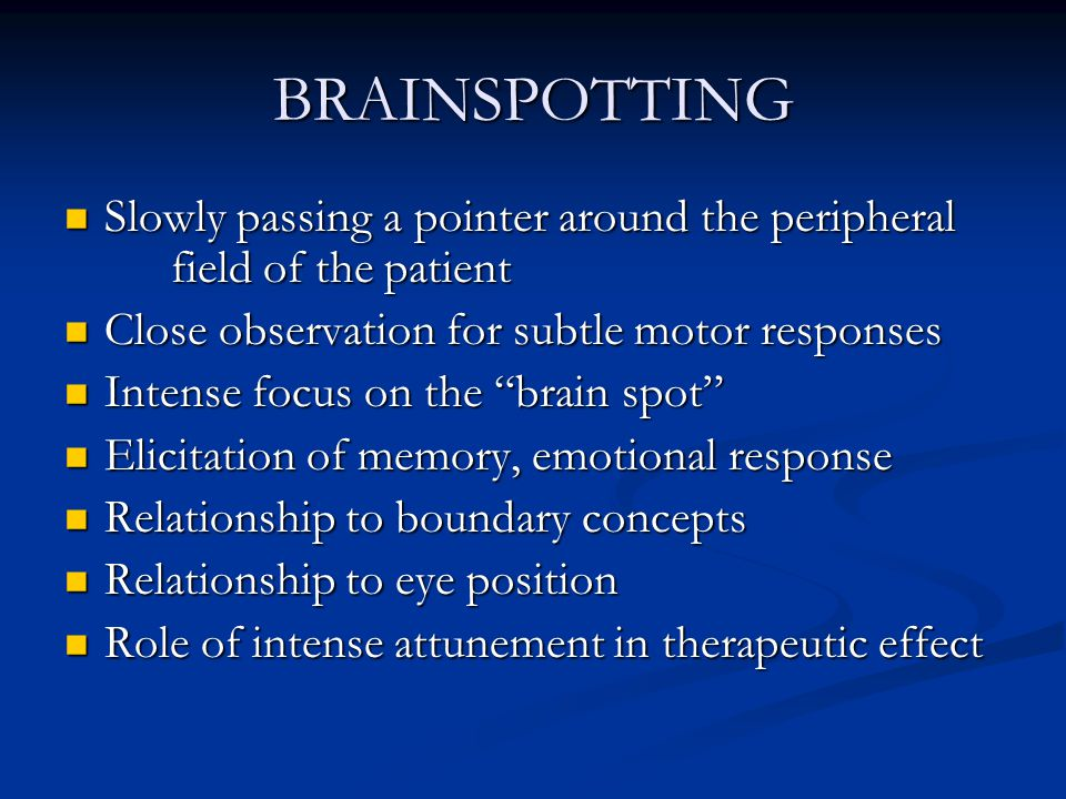 BRAINSPOTTING Slowly passing a pointer around the peripheral field of the patient. Close observation for subtle motor responses.