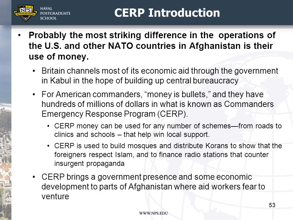 CERP Introduction Probably the most striking difference in the operations of the U.S. and other NATO countries in Afghanistan is their use of money.