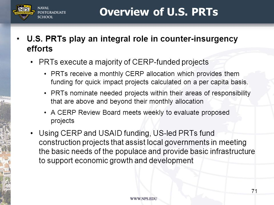 Overview of U.S. PRTs U.S. PRTs play an integral role in counter-insurgency efforts. PRTs execute a majority of CERP-funded projects.