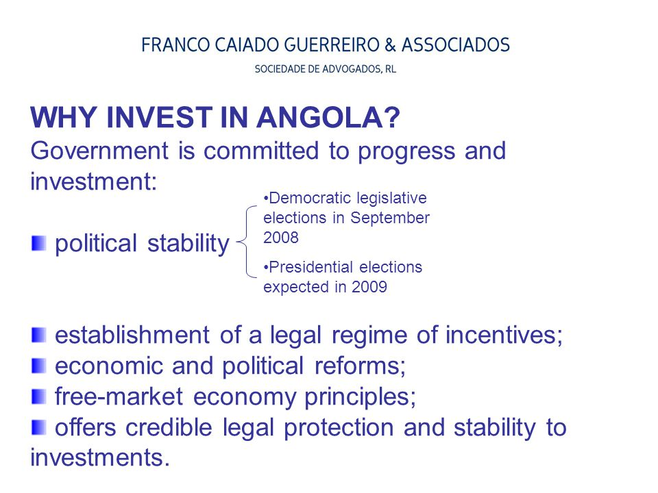WHY INVEST IN ANGOLA Government is committed to progress and investment: political stability. establishment of a legal regime of incentives;