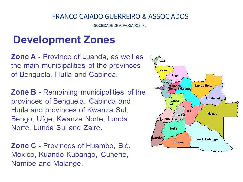 Development Zones Zone A - Province of Luanda, as well as the main municipalities of the provinces of Benguela, Huíla and Cabinda.