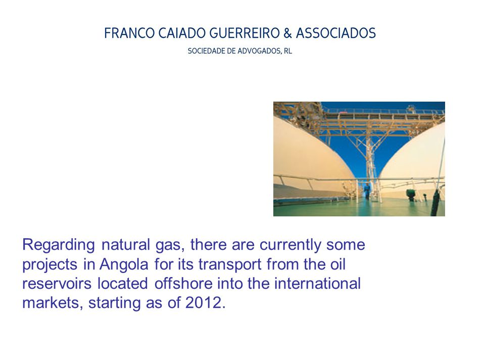 Regarding natural gas, there are currently some projects in Angola for its transport from the oil reservoirs located offshore into the international markets, starting as of 2012.