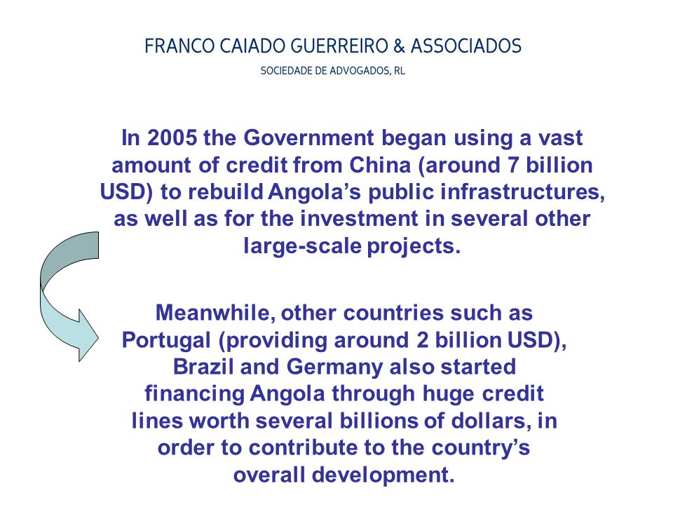 In 2005 the Government began using a vast amount of credit from China (around 7 billion USD) to rebuild Angola's public infrastructures, as well as for the investment in several other large-scale projects.