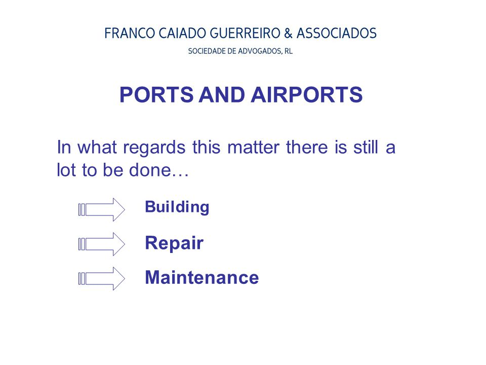 PORTS AND AIRPORTS In what regards this matter there is still a lot to be done… Building. Repair.