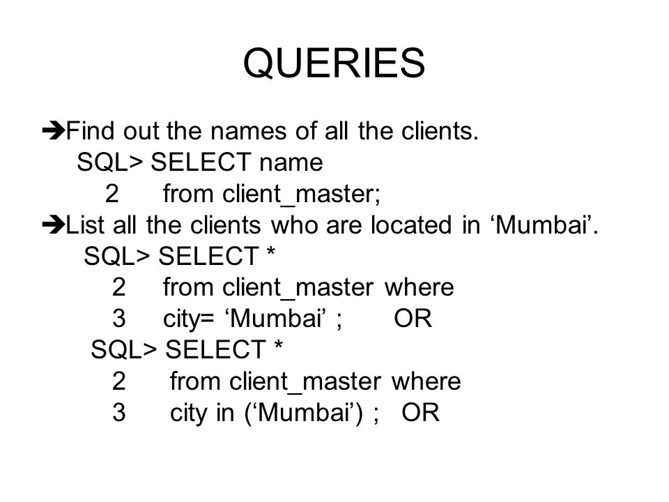 QUERIES Find out the names of all the clients. SQL> SELECT name