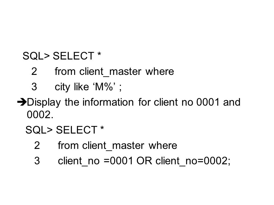 SQL> SELECT * 2 from client_master where. 3 city like 'M%' ; Display the information for client no 0001 and 0002.