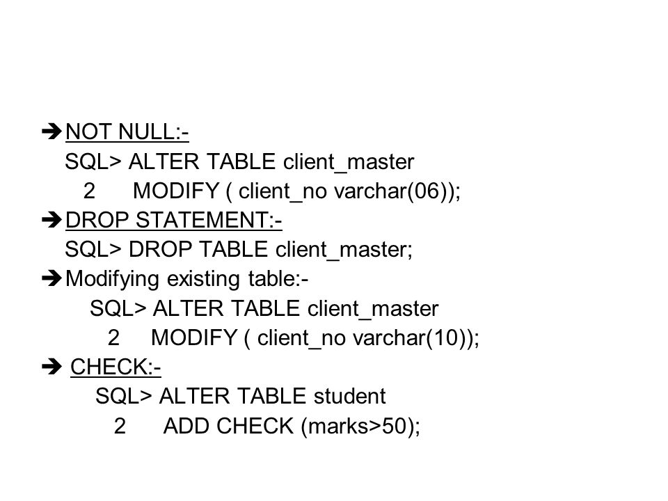 NOT NULL:- SQL> ALTER TABLE client_master. 2 MODIFY ( client_no varchar(06)); DROP STATEMENT:-