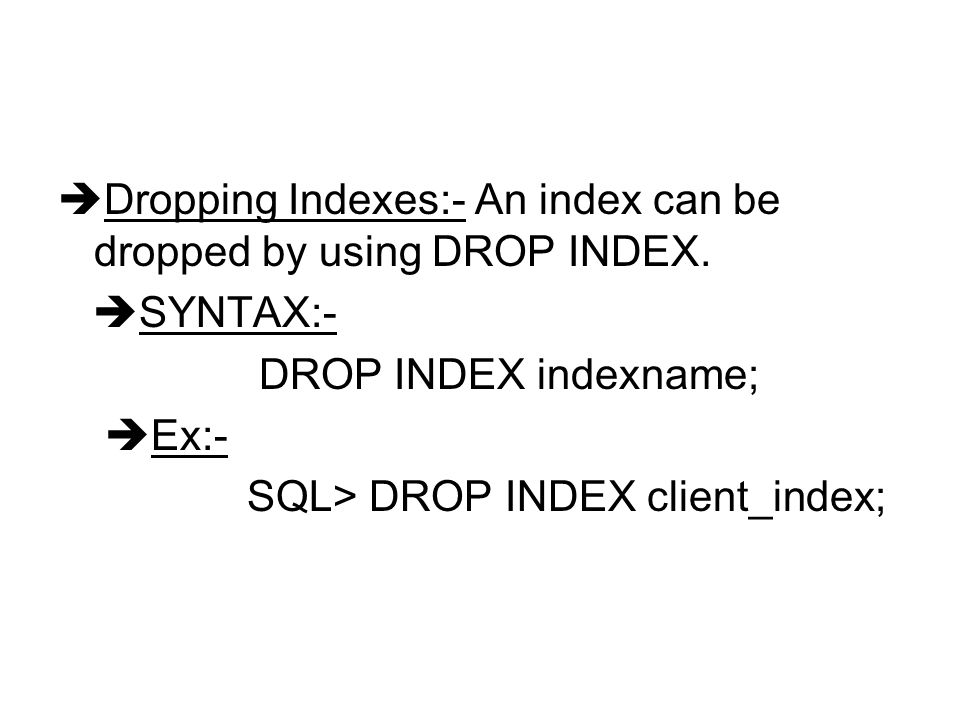 Dropping Indexes:- An index can be dropped by using DROP INDEX.