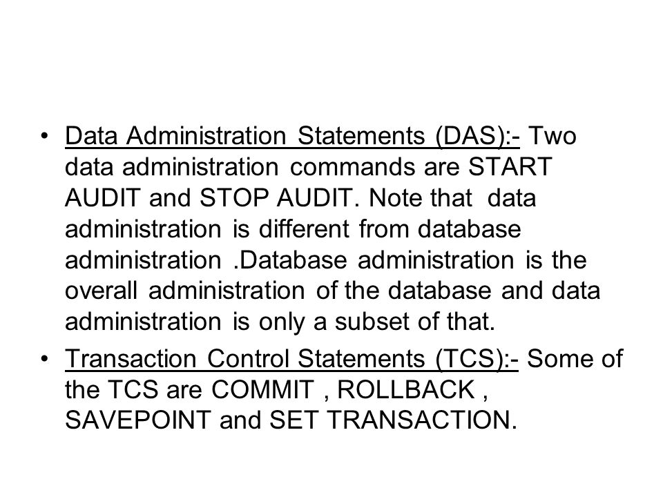 Data Administration Statements (DAS):- Two data administration commands are START AUDIT and STOP AUDIT. Note that data administration is different from database administration .Database administration is the overall administration of the database and data administration is only a subset of that.