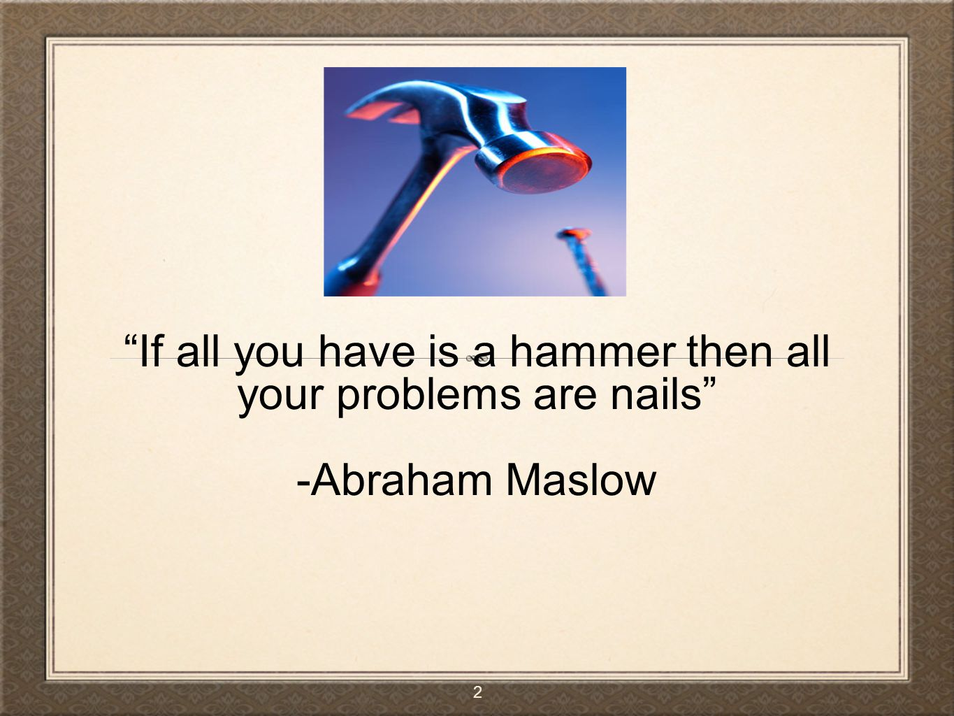 If all you have is a hammer then all your problems are nails -Abraham Maslow