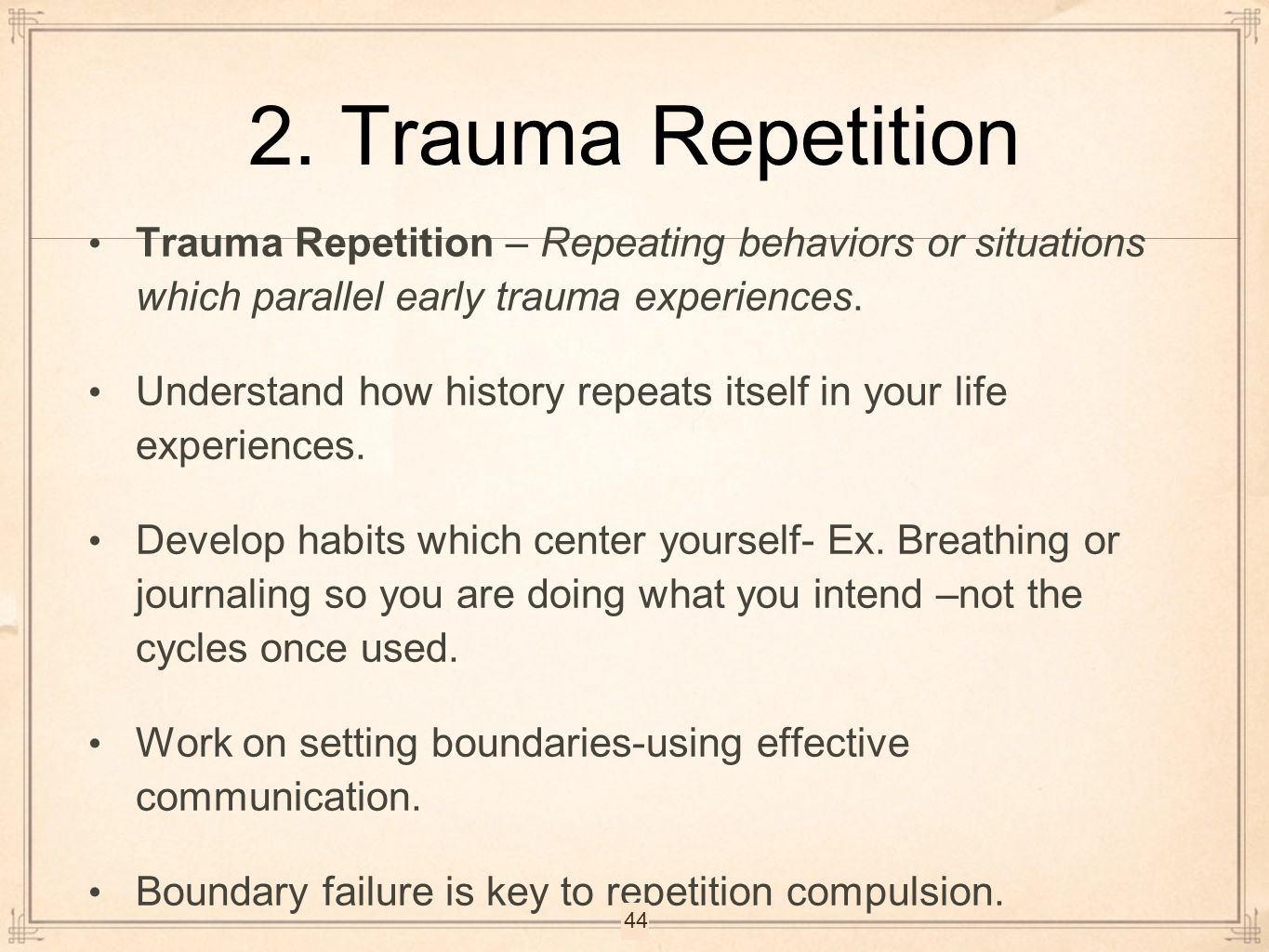 2. Trauma Repetition Trauma Repetition – Repeating behaviors or situations which parallel early trauma experiences.
