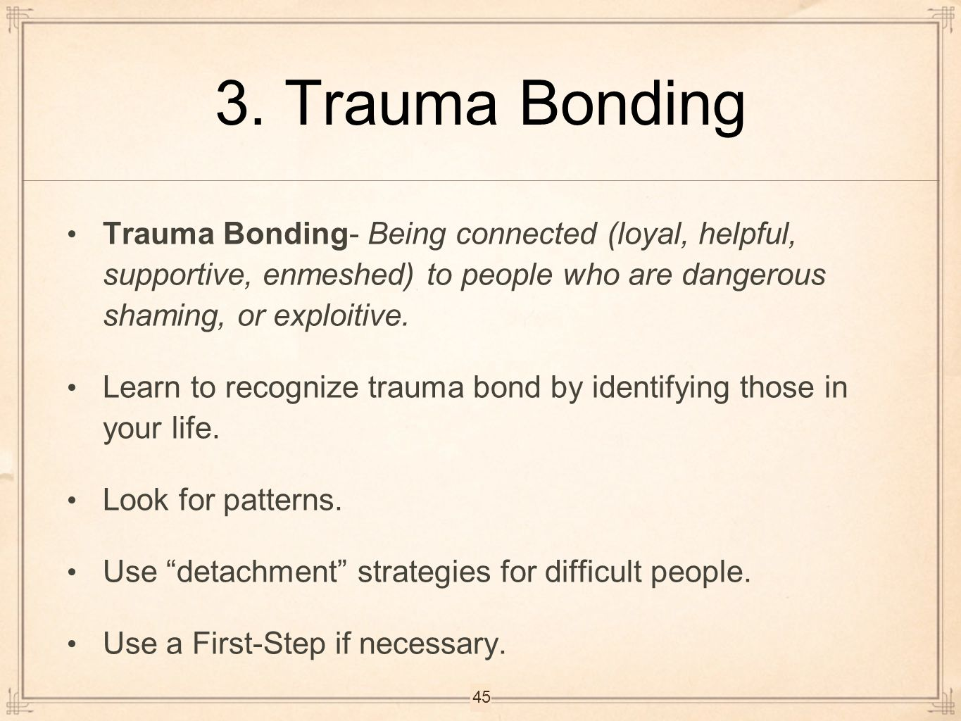 3. Trauma Bonding Trauma Bonding- Being connected (loyal, helpful, supportive, enmeshed) to people who are dangerous shaming, or exploitive.