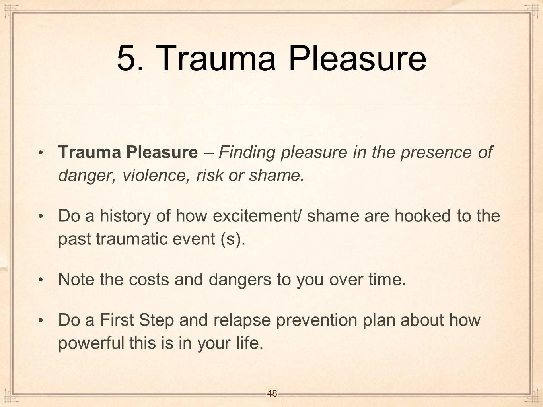 5. Trauma Pleasure Trauma Pleasure – Finding pleasure in the presence of danger, violence, risk or shame.
