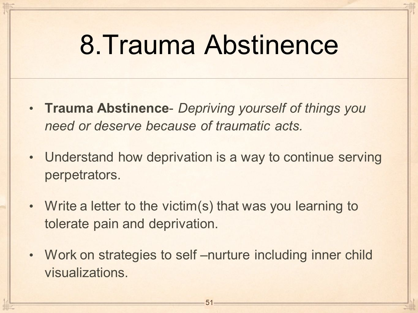 8.Trauma Abstinence Trauma Abstinence- Depriving yourself of things you need or deserve because of traumatic acts.