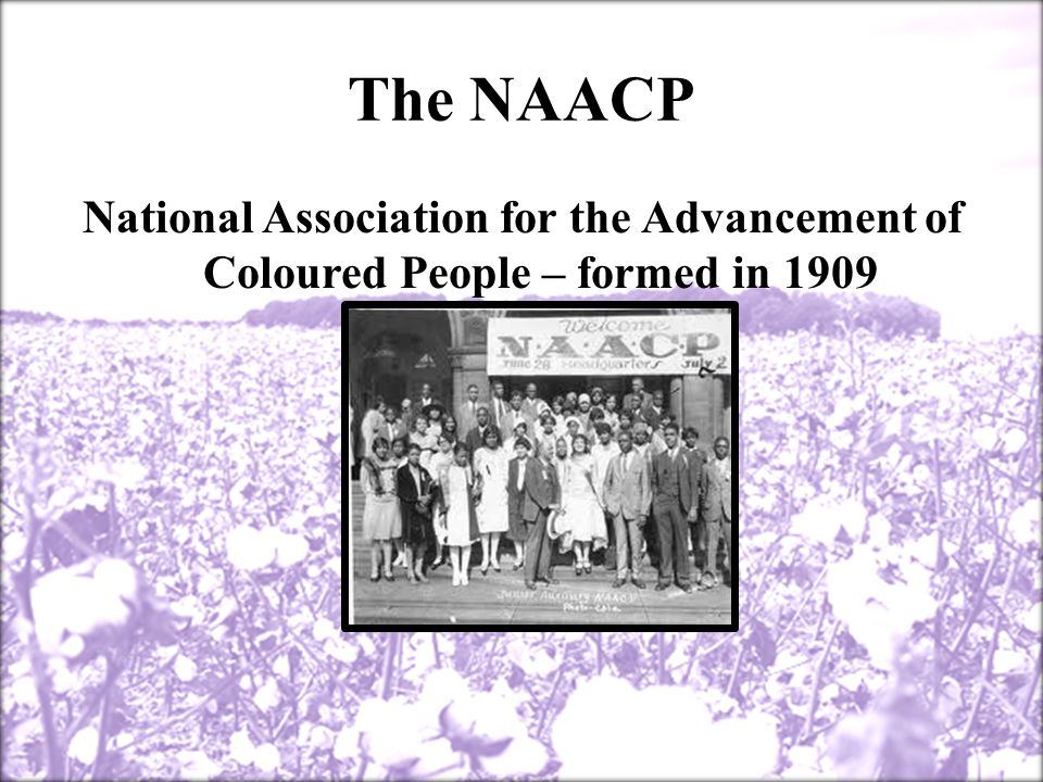 The NAACP National Association for the Advancement of Coloured People – formed in 1909
