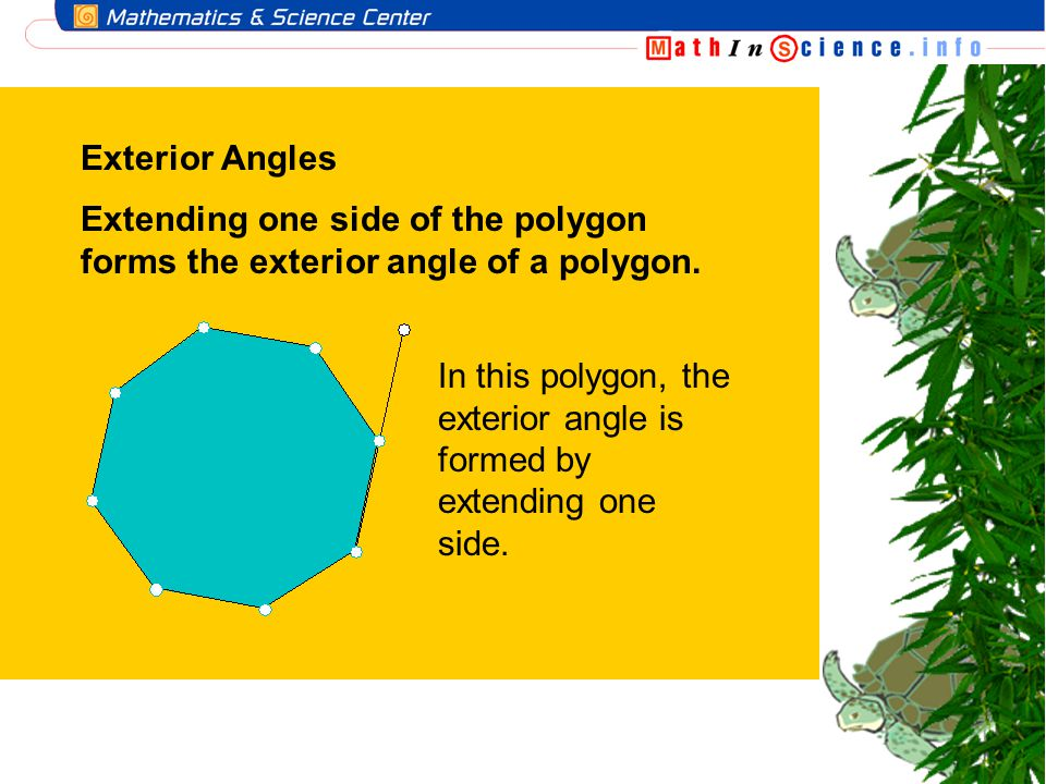 Exterior Angles Extending one side of the polygon forms the exterior angle of a polygon.
