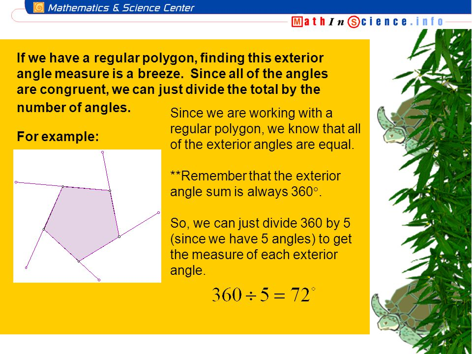 If we have a regular polygon, finding this exterior angle measure is a breeze. Since all of the angles are congruent, we can just divide the total by the number of angles.