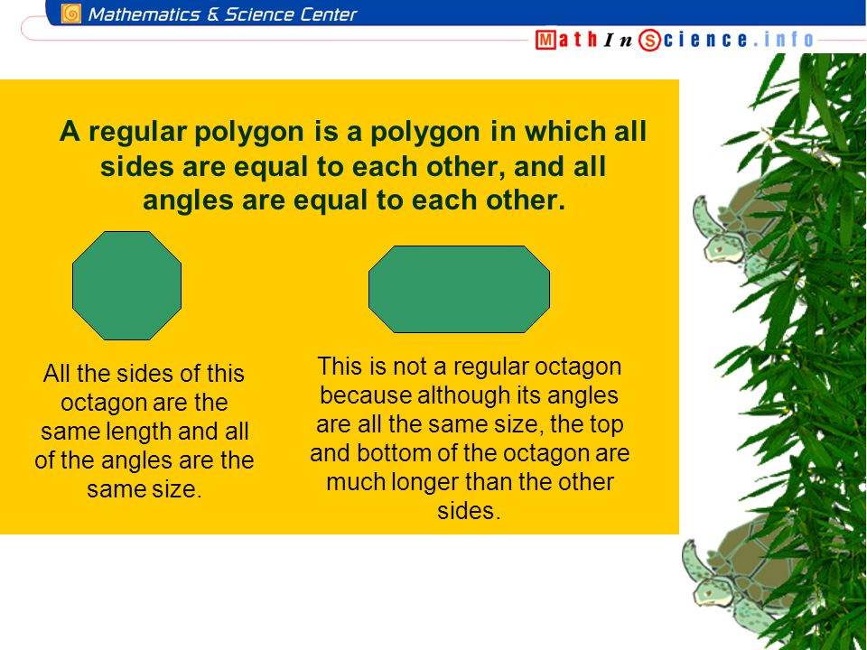 A regular polygon is a polygon in which all sides are equal to each other, and all angles are equal to each other.