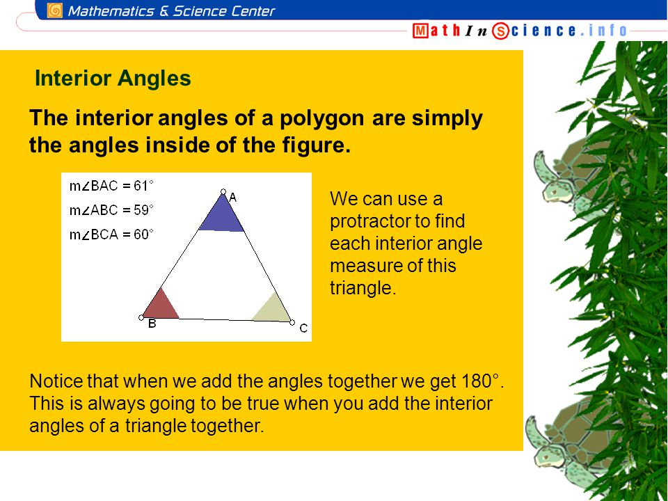 Interior Angles The interior angles of a polygon are simply the angles inside of the figure.