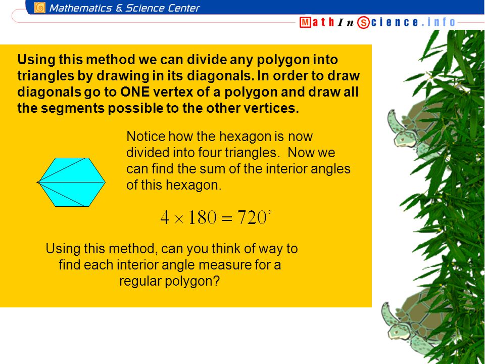 Using this method we can divide any polygon into triangles by drawing in its diagonals. In order to draw diagonals go to ONE vertex of a polygon and draw all the segments possible to the other vertices.