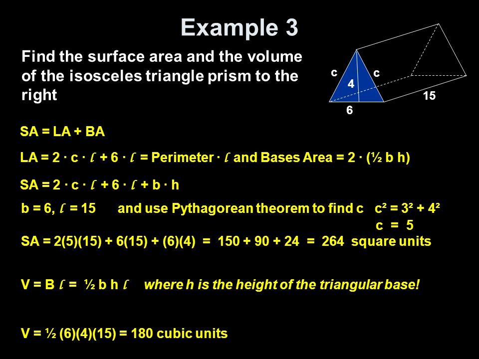 Example 3 Find the surface area and the volume of the isosceles triangle prism to the right. c. c.