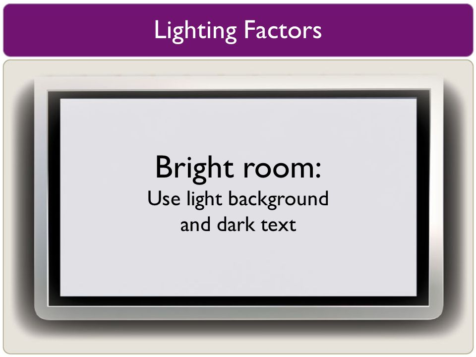 Lighting Factors Bright room: Use light background and dark text