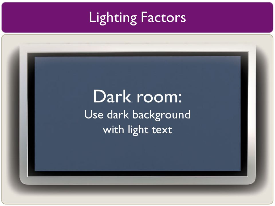 Lighting Factors Dark room: Use dark background with light text