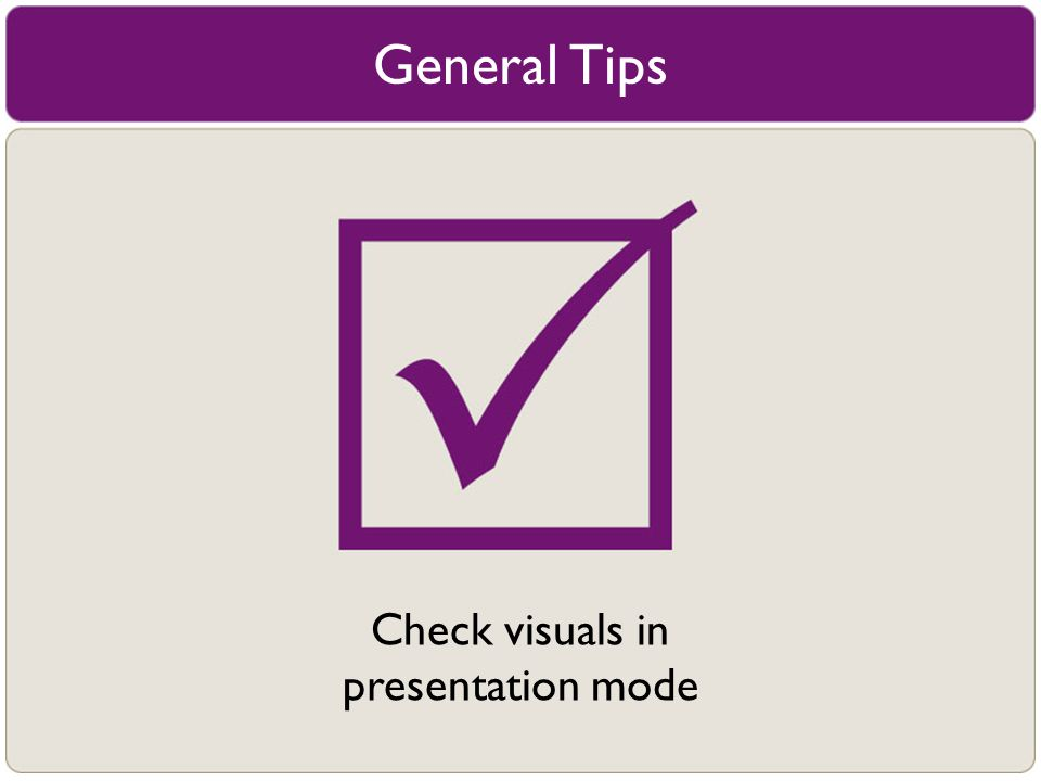 General Tips Check visuals in presentation mode