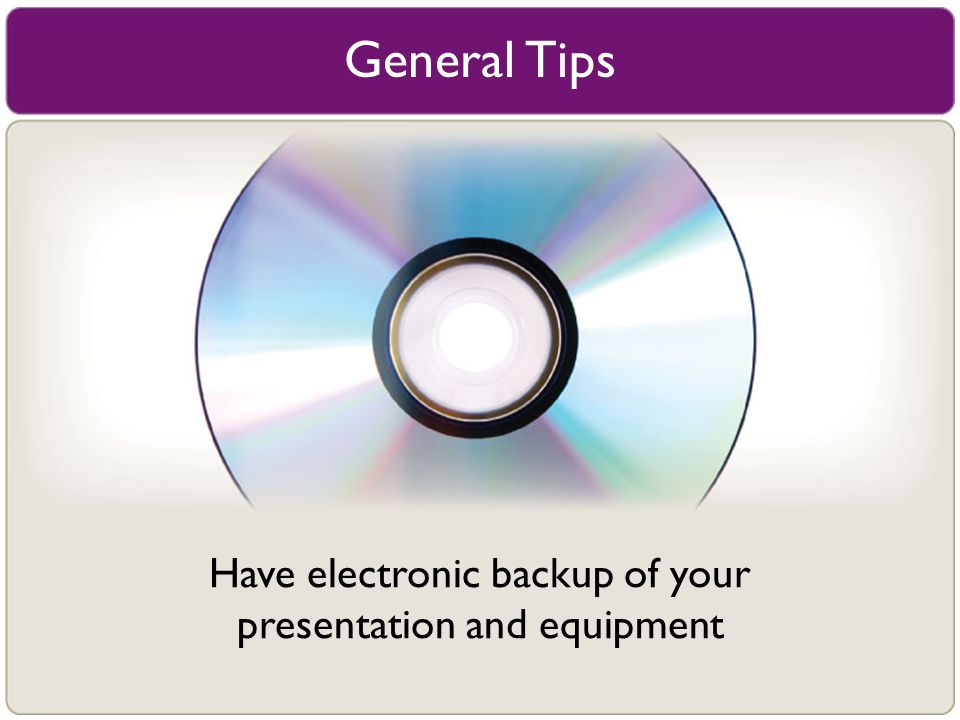 General Tips Have electronic backup of your presentation and equipment