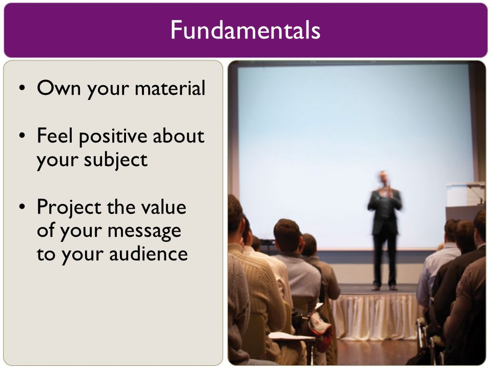 Fundamentals Own your material Feel positive about your subject
