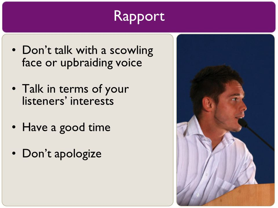 Rapport Don't talk with a scowling face or upbraiding voice