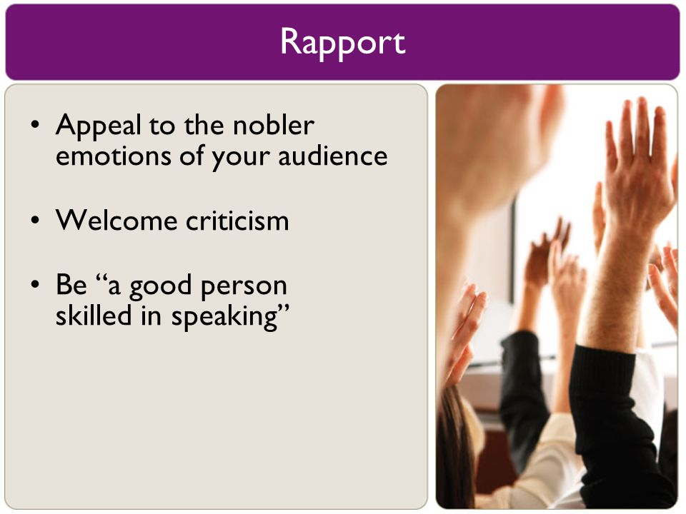Rapport Appeal to the nobler emotions of your audience