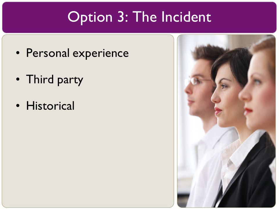 Option 3: The Incident Personal experience Third party Historical