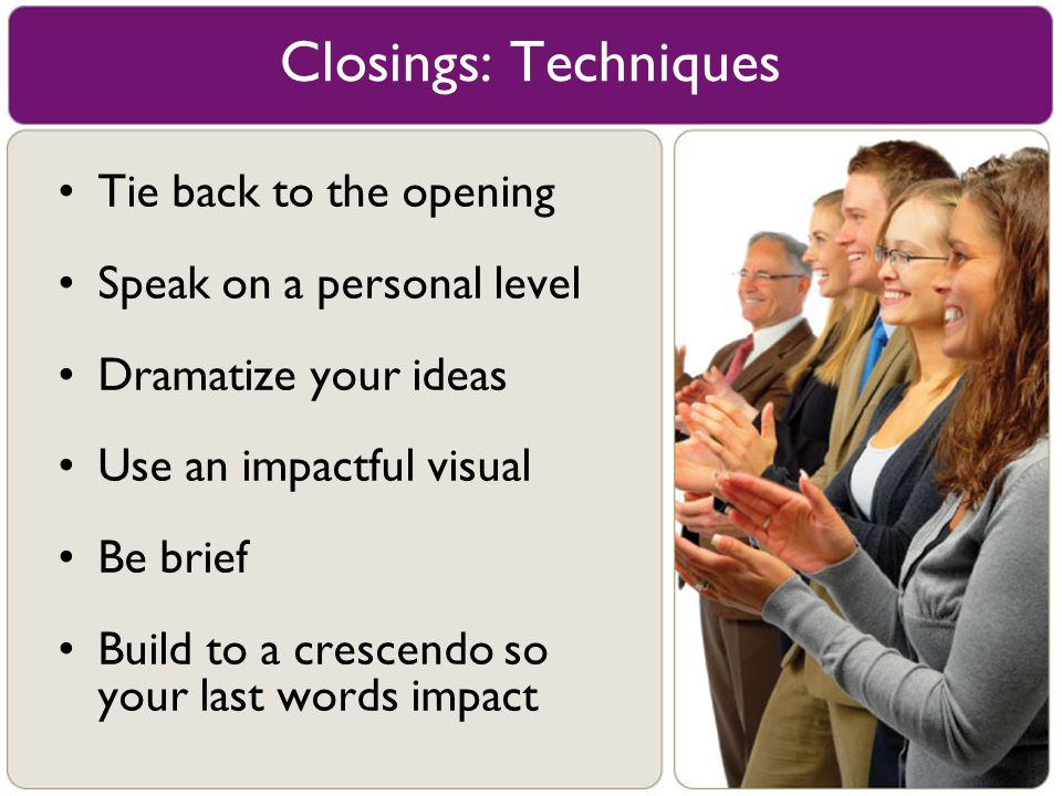 Closings: Techniques Tie back to the opening Speak on a personal level
