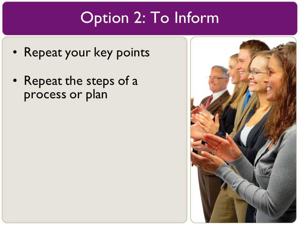 Option 2: To Inform Repeat your key points