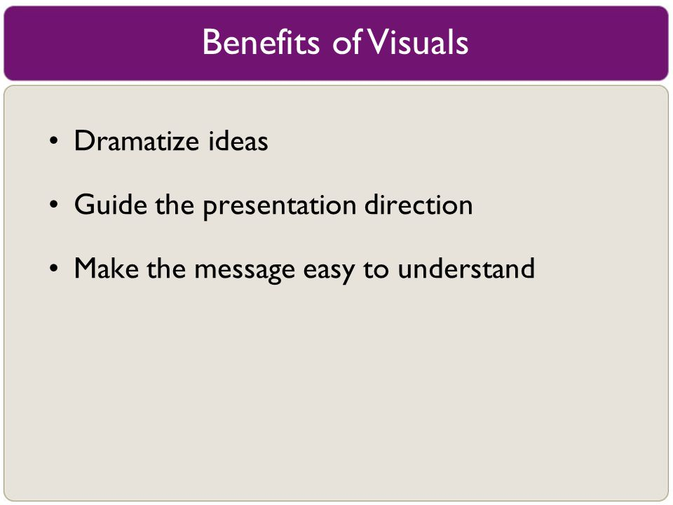 Benefits of Visuals Dramatize ideas Guide the presentation direction