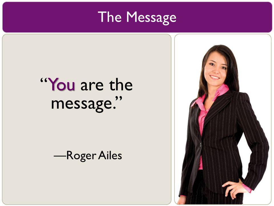 The Message You are the message. —Roger Ailes