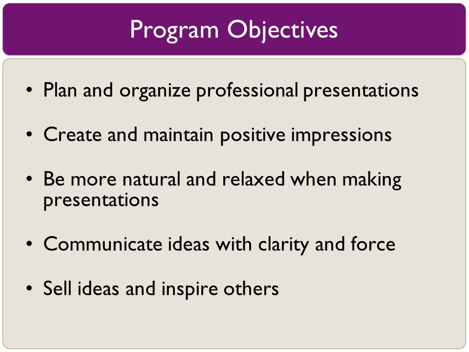 Program Objectives Plan and organize professional presentations